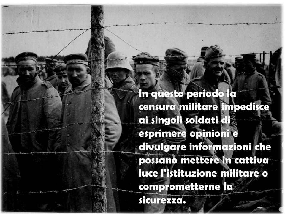 In questo periodo la censura militare impedisce ai singoli soldati di esprimere opinioni e divulgare informazioni che possano mettere in cattiva luce l istituzione militare o comprometterne la sicurezza.