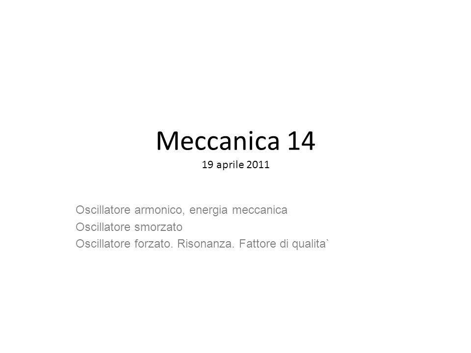 Meccanica 14 19 aprile 2011 Oscillatore armonico, energia meccanica