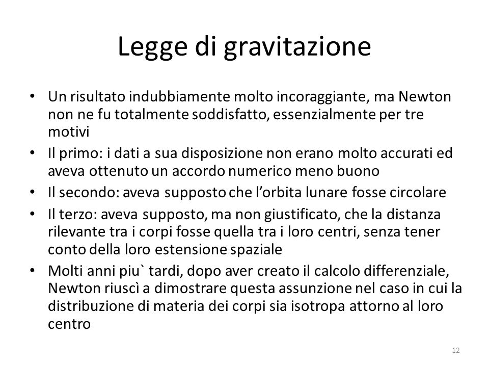 Legge di gravitazione Un risultato indubbiamente molto incoraggiante, ma Newton non ne fu totalmente soddisfatto, essenzialmente per tre motivi.