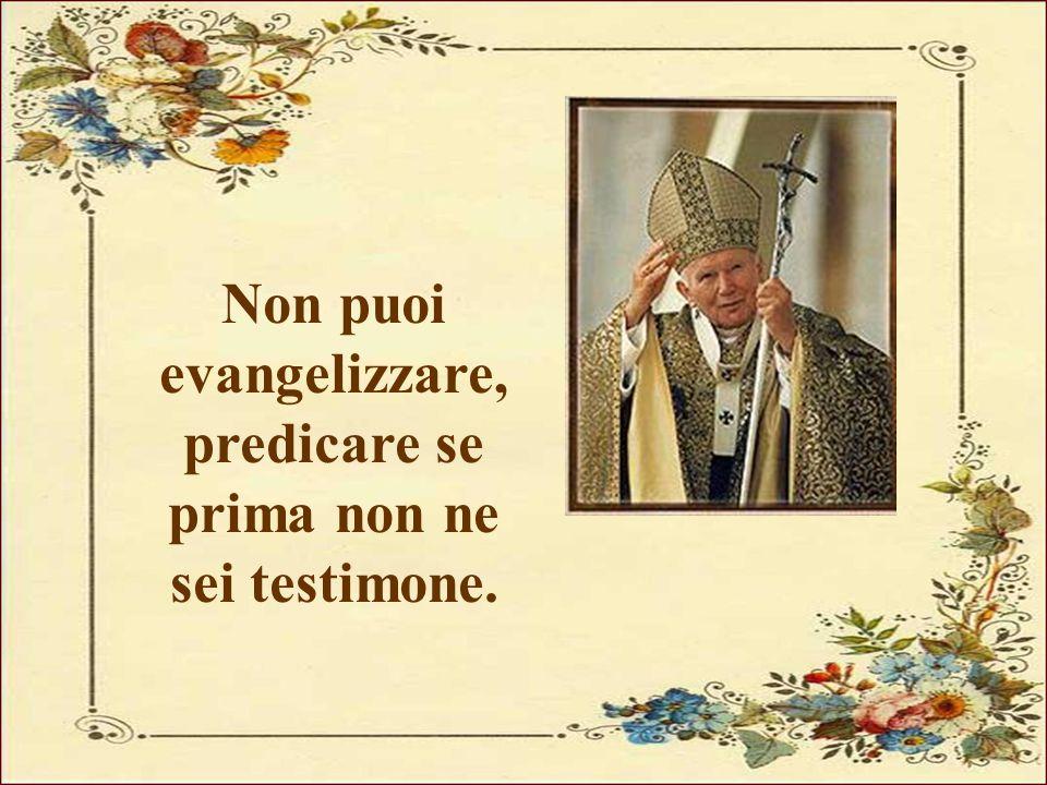 Non puoi evangelizzare, predicare se prima non ne sei testimone.