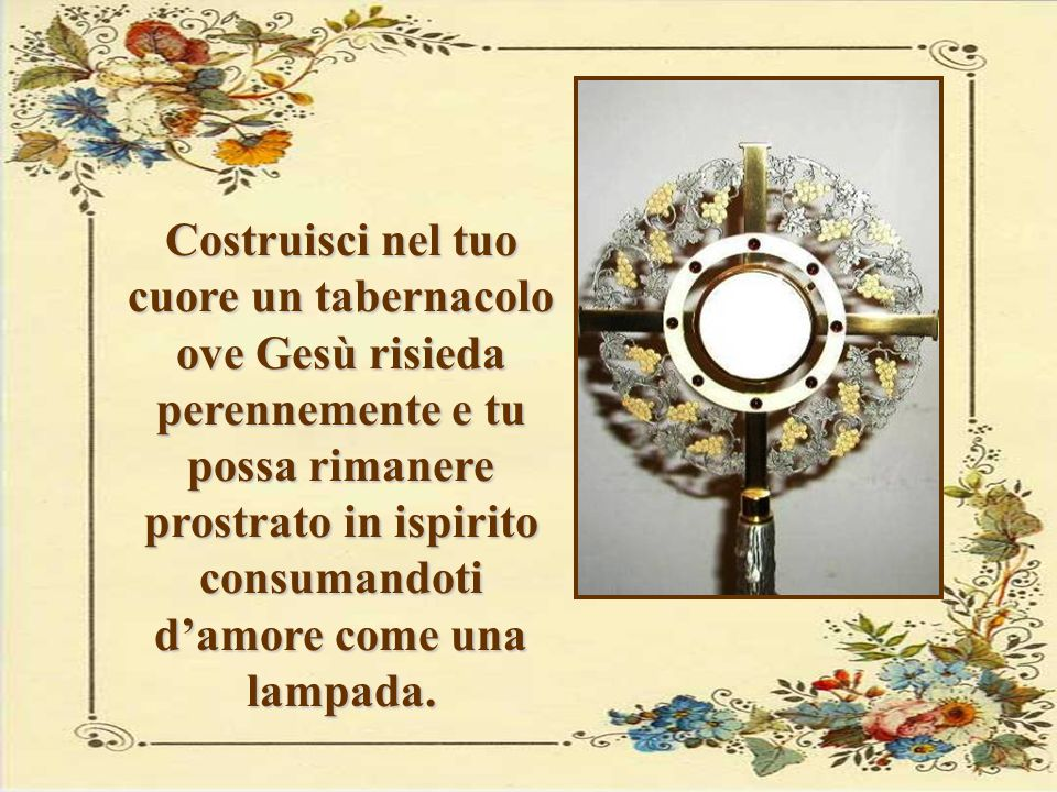 Costruisci nel tuo cuore un tabernacolo ove Gesù risieda perennemente e tu possa rimanere prostrato in ispirito consumandoti d'amore come una lampada.