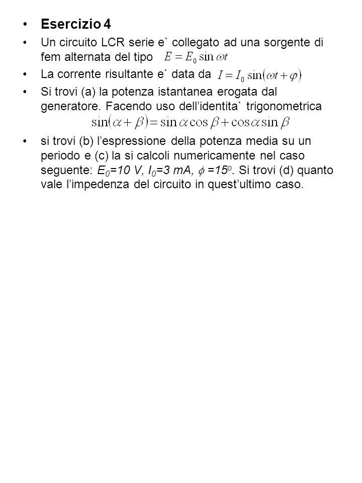 Esercizio 4 Un circuito LCR serie e` collegato ad una sorgente di fem alternata del tipo. La corrente risultante e` data da.