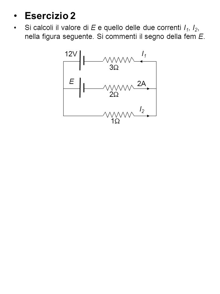 Esercizio 2 Si calcoli il valore di E e quello delle due correnti I1, I2, nella figura seguente. Si commenti il segno della fem E.