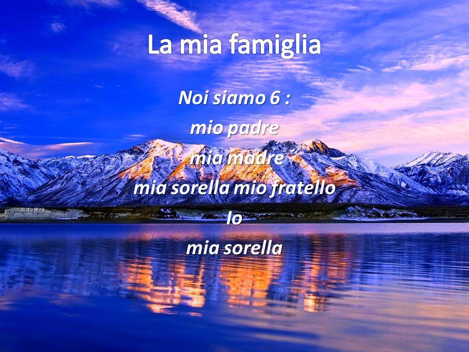 La mia famiglia Noi siamo 6 : mio padre mia madre mia sorella mio fratello Io mia sorella
