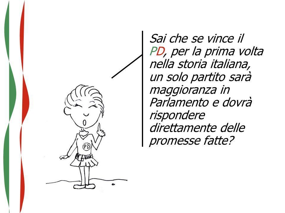 Sai che se vince il PD, per la prima volta nella storia italiana, un solo partito sarà maggioranza in Parlamento e dovrà rispondere direttamente delle promesse fatte