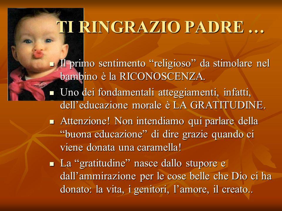 TI RINGRAZIO PADRE … Il primo sentimento religioso da stimolare nel bambino è la RICONOSCENZA.