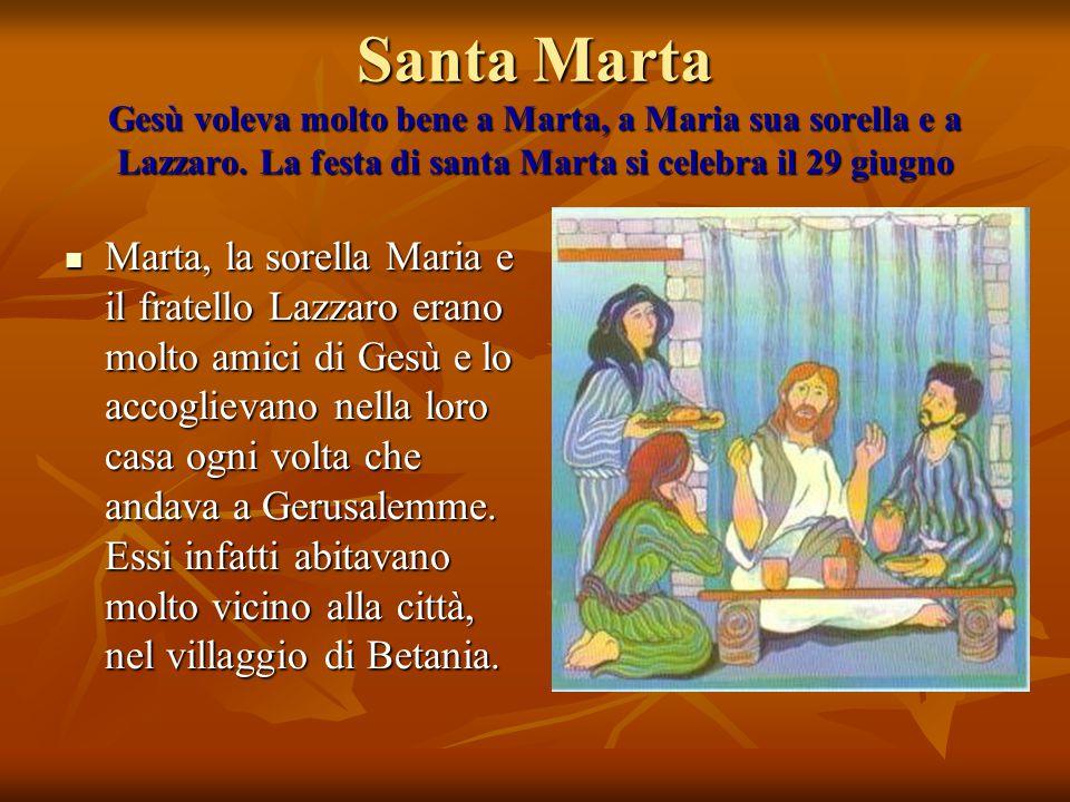 Santa Marta Gesù voleva molto bene a Marta, a Maria sua sorella e a Lazzaro. La festa di santa Marta si celebra il 29 giugno