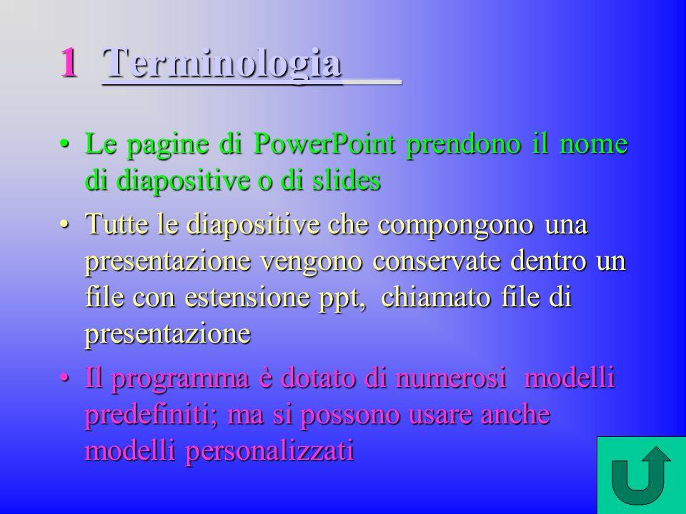 1 Terminologia Le pagine di PowerPoint prendono il nome di diapositive o di slides.