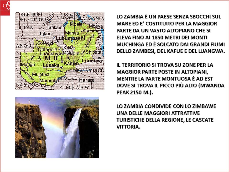 LO ZAMBIA È UN PAESE SENZA SBOCCHI SUL MARE ED E' COSTITUITO PER LA MAGGIOR PARTE DA UN VASTO ALTOPIANO CHE SI ELEVA FINO AI 1850 METRI DEI MONTI MUCHINGA ED È SOLCATO DAI GRANDI FIUMI DELLO ZAMBESI, DEL KAFUE E DEL LUANGWA.