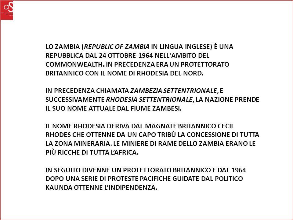 LO ZAMBIA (REPUBLIC OF ZAMBIA IN LINGUA INGLESE) È UNA REPUBBLICA DAL 24 OTTOBRE 1964 NELL AMBITO DEL COMMONWEALTH. IN PRECEDENZA ERA UN PROTETTORATO BRITANNICO CON IL NOME DI RHODESIA DEL NORD.