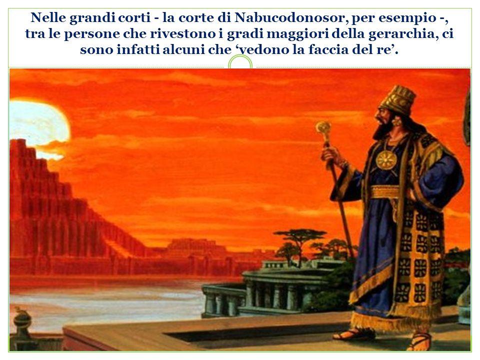 Nelle grandi corti - la corte di Nabucodonosor, per esempio -, tra le persone che rivestono i gradi maggiori della gerarchia, ci sono infatti alcuni che 'vedono la faccia del re'.