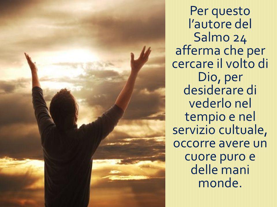 Per questo l'autore del Salmo 24 afferma che per cercare il volto di Dio, per desiderare di vederlo nel tempio e nel servizio cultuale, occorre avere un cuore puro e delle mani monde.