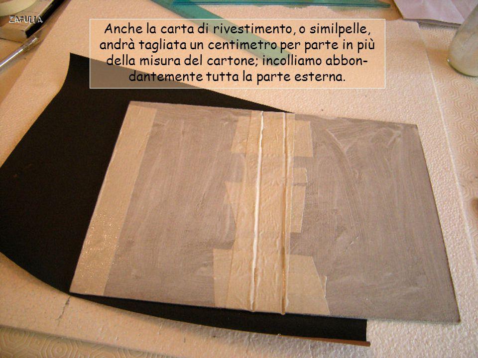 Anche la carta di rivestimento, o similpelle, andrà tagliata un centimetro per parte in più della misura del cartone; incolliamo abbon-dantemente tutta la parte esterna.