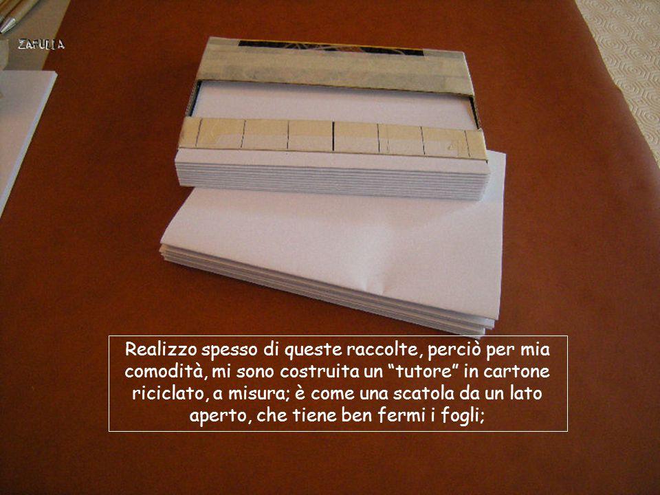 Realizzo spesso di queste raccolte, perciò per mia comodità, mi sono costruita un tutore in cartone riciclato, a misura; è come una scatola da un lato aperto, che tiene ben fermi i fogli;