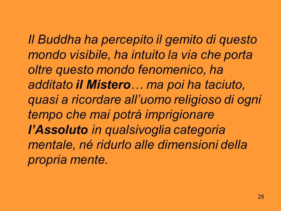 Il Buddha ha percepito il gemito di questo mondo visibile, ha intuito la via che porta oltre questo mondo fenomenico, ha additato il Mistero… ma poi ha taciuto, quasi a ricordare all'uomo religioso di ogni tempo che mai potrà imprigionare l'Assoluto in qualsivoglia categoria mentale, né ridurlo alle dimensioni della propria mente.