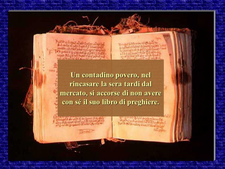 . Un contadino povero, nel rincasare la sera tardi dal mercato, si accorse di non avere con sé il suo libro di preghiere.