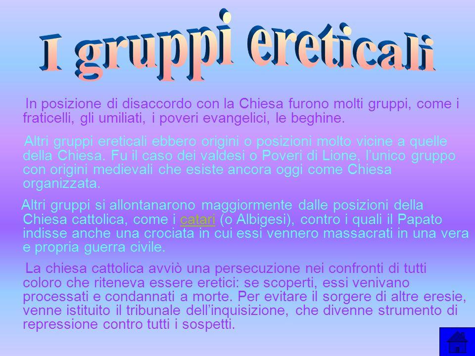 I gruppi ereticali In posizione di disaccordo con la Chiesa furono molti gruppi, come i fraticelli, gli umiliati, i poveri evangelici, le beghine.
