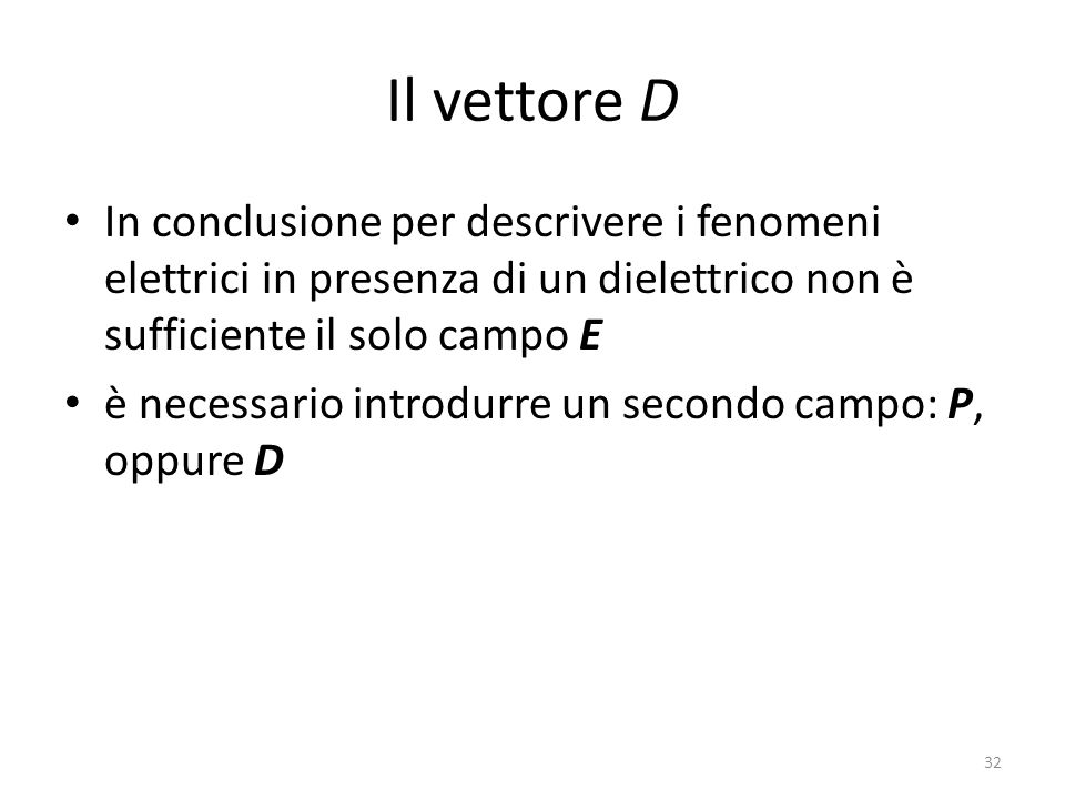 Il vettore D In conclusione per descrivere i fenomeni elettrici in presenza di un dielettrico non è sufficiente il solo campo E.
