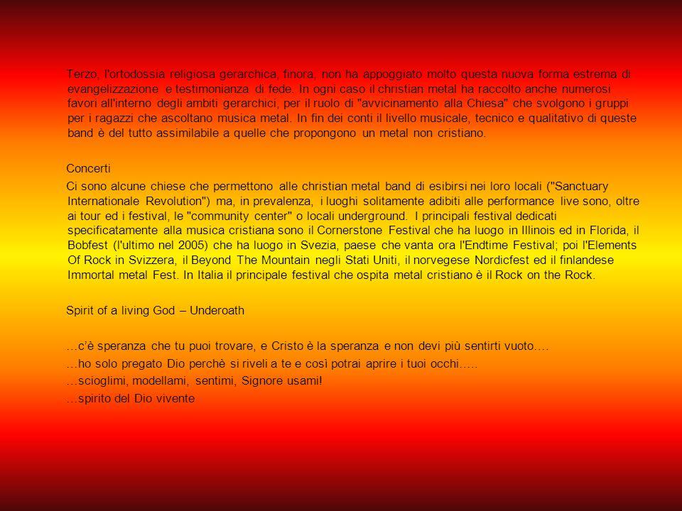 Terzo, l ortodossia religiosa gerarchica, finora, non ha appoggiato molto questa nuova forma estrema di evangelizzazione e testimonianza di fede. In ogni caso il christian metal ha raccolto anche numerosi favori all interno degli ambiti gerarchici, per il ruolo di avvicinamento alla Chiesa che svolgono i gruppi per i ragazzi che ascoltano musica metal. In fin dei conti il livello musicale, tecnico e qualitativo di queste band è del tutto assimilabile a quelle che propongono un metal non cristiano.