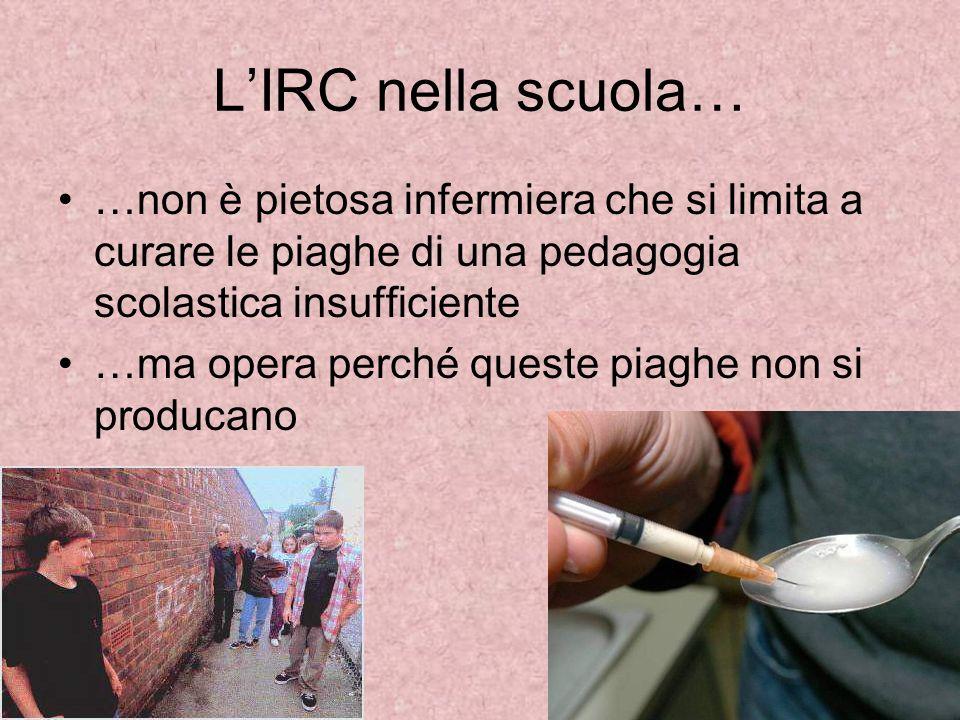 L'IRC nella scuola… …non è pietosa infermiera che si limita a curare le piaghe di una pedagogia scolastica insufficiente.