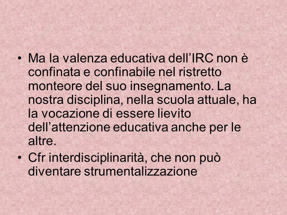 Ma la valenza educativa dell'IRC non è confinata e confinabile nel ristretto monteore del suo insegnamento. La nostra disciplina, nella scuola attuale, ha la vocazione di essere lievito dell'attenzione educativa anche per le altre.