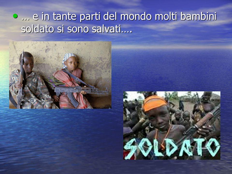 … e in tante parti del mondo molti bambini soldato si sono salvati….