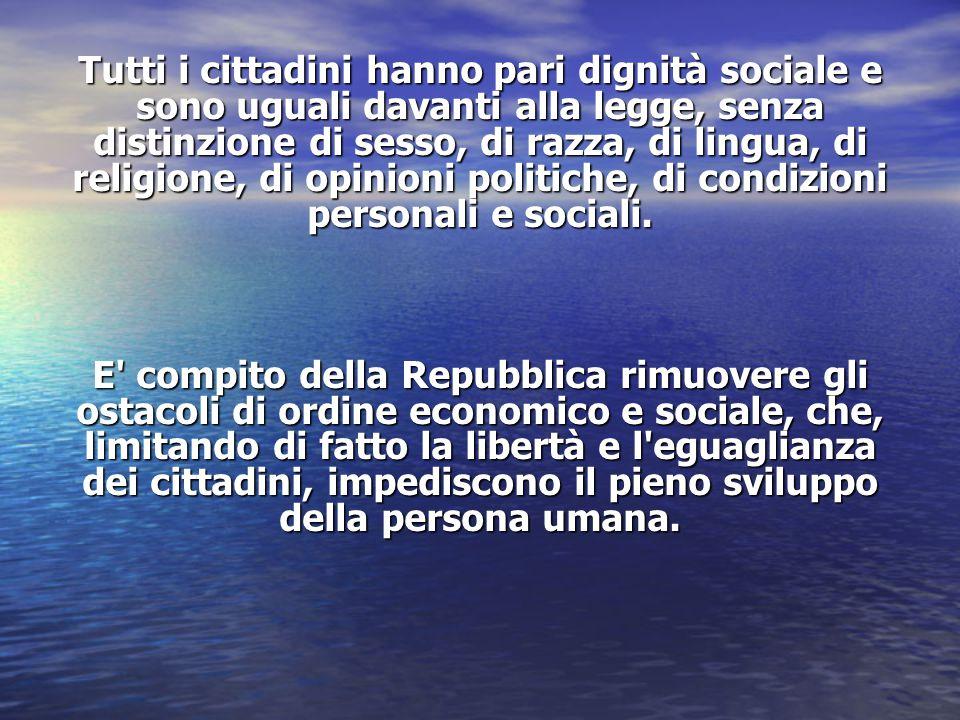 Tutti i cittadini hanno pari dignità sociale e sono uguali davanti alla legge, senza distinzione di sesso, di razza, di lingua, di religione, di opinioni politiche, di condizioni personali e sociali.