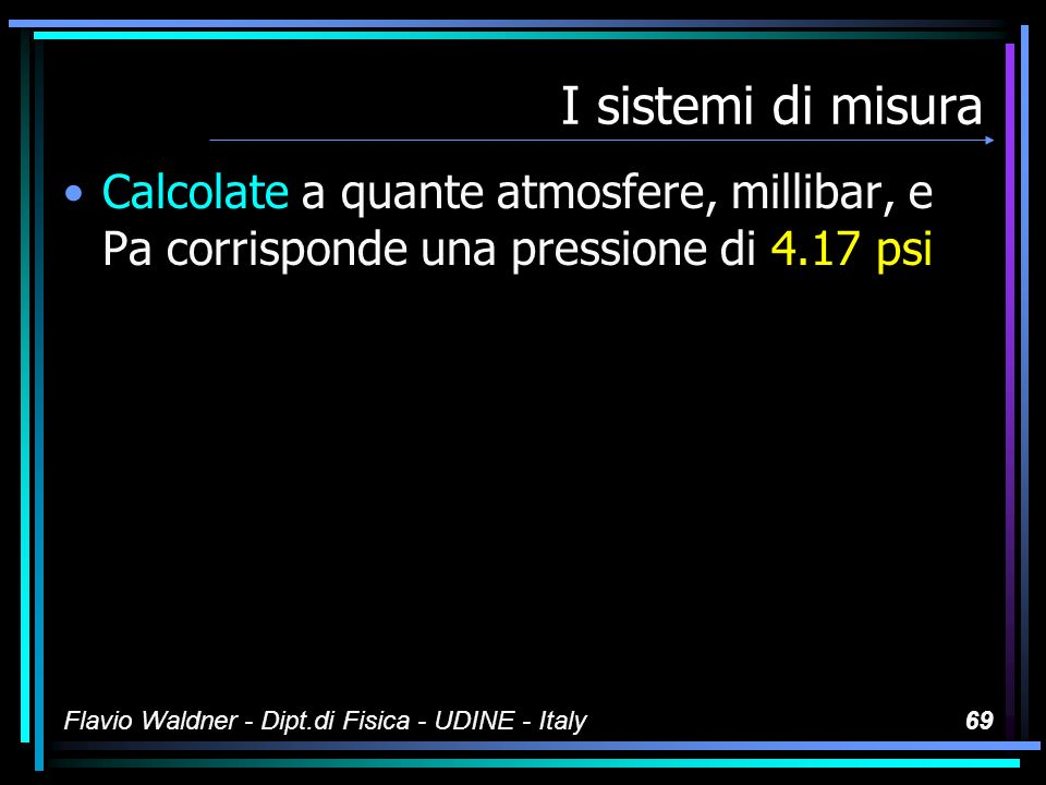 I sistemi di misura Calcolate a quante atmosfere, millibar, e Pa corrisponde una pressione di 4.17 psi.