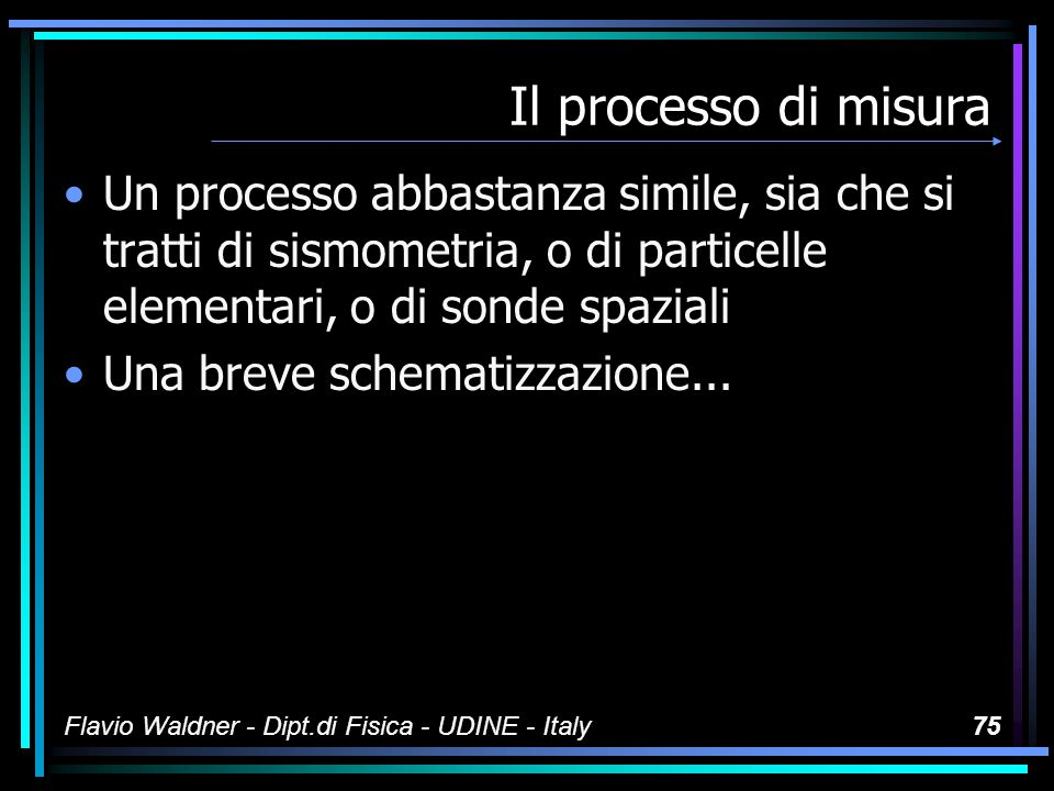 Il processo di misura Un processo abbastanza simile, sia che si tratti di sismometria, o di particelle elementari, o di sonde spaziali.