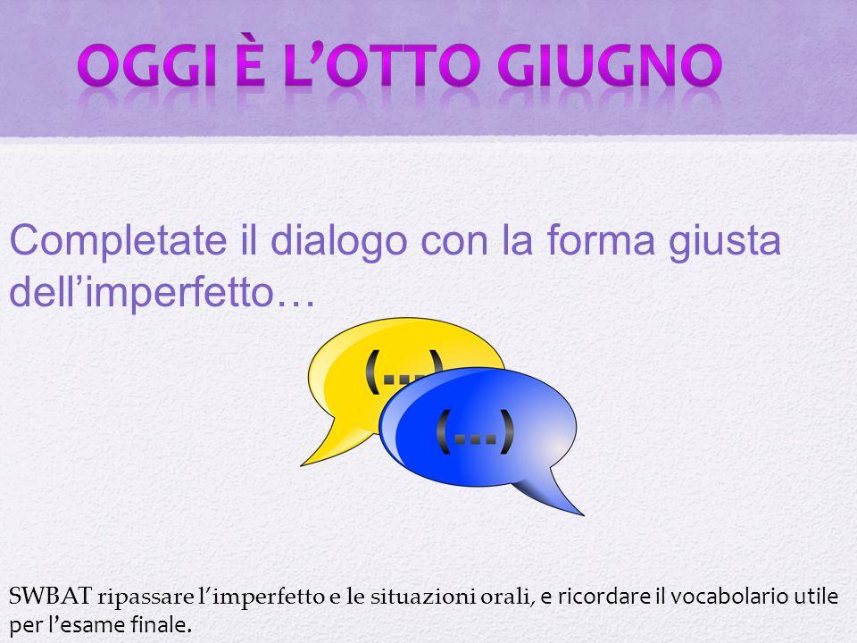 Oggi è l'otto giugno Completate il dialogo con la forma giusta dell'imperfetto… Oggi in Italia test bank p.232.