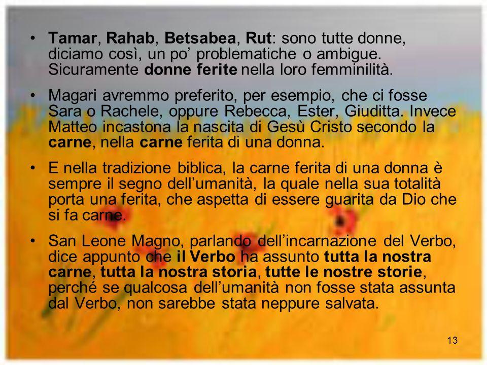 Tamar, Rahab, Betsabea, Rut: sono tutte donne, diciamo così, un po' problematiche o ambigue. Sicuramente donne ferite nella loro femminilità.