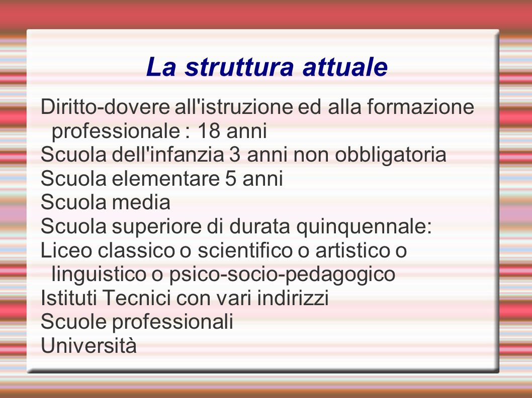 La struttura attuale Diritto-dovere all istruzione ed alla formazione professionale : 18 anni. Scuola dell infanzia 3 anni non obbligatoria.
