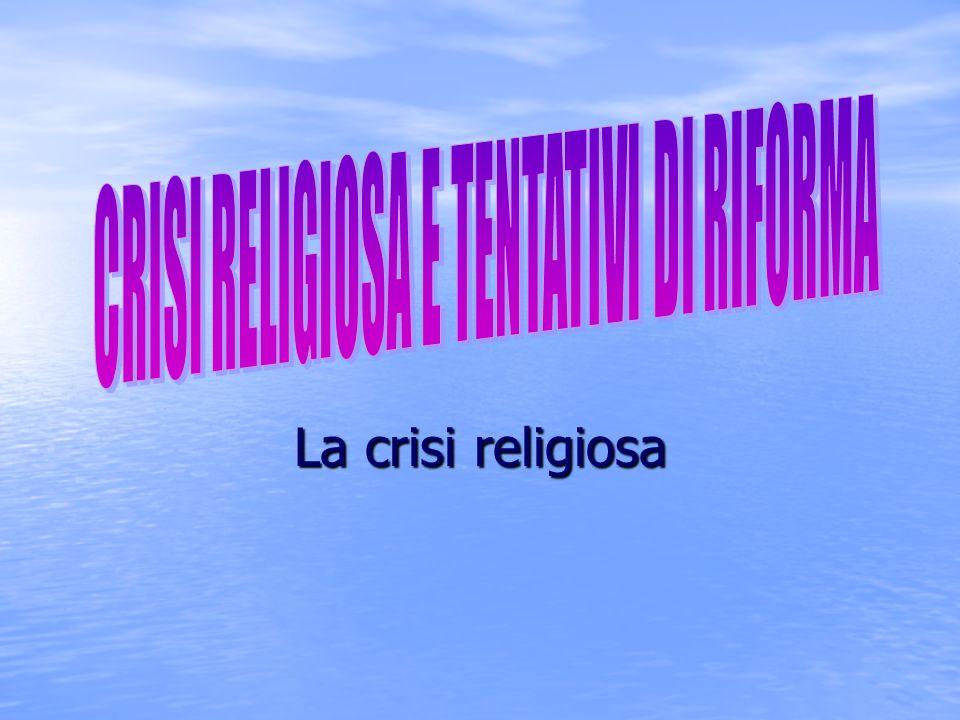 CRISI RELIGIOSA E TENTATIVI DI RIFORMA