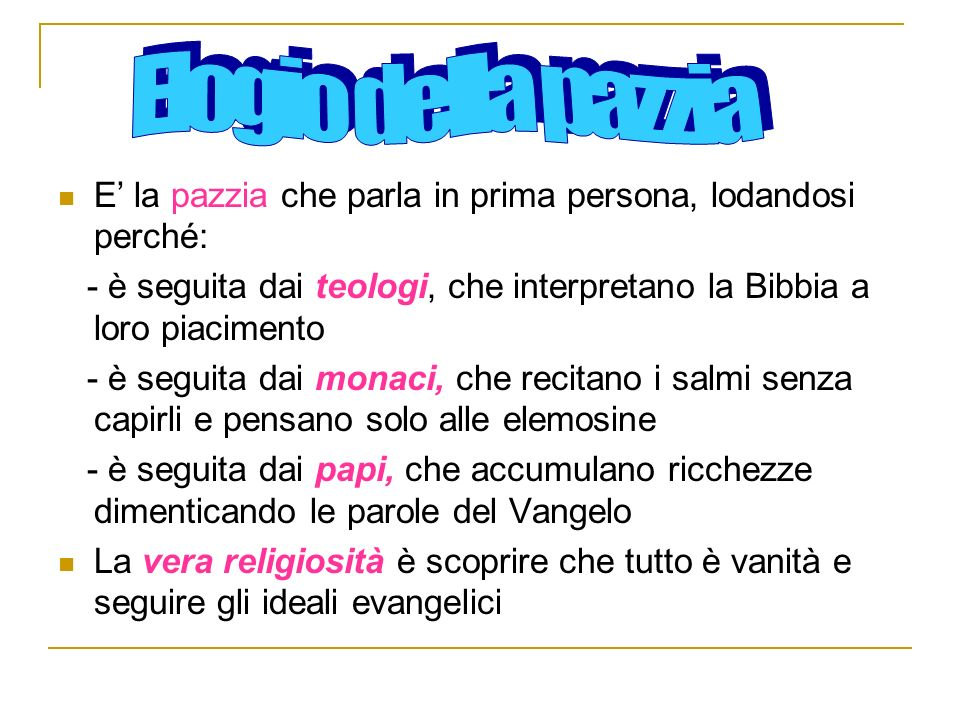 Elogio della pazzia E' la pazzia che parla in prima persona, lodandosi perché: - è seguita dai teologi, che interpretano la Bibbia a loro piacimento.