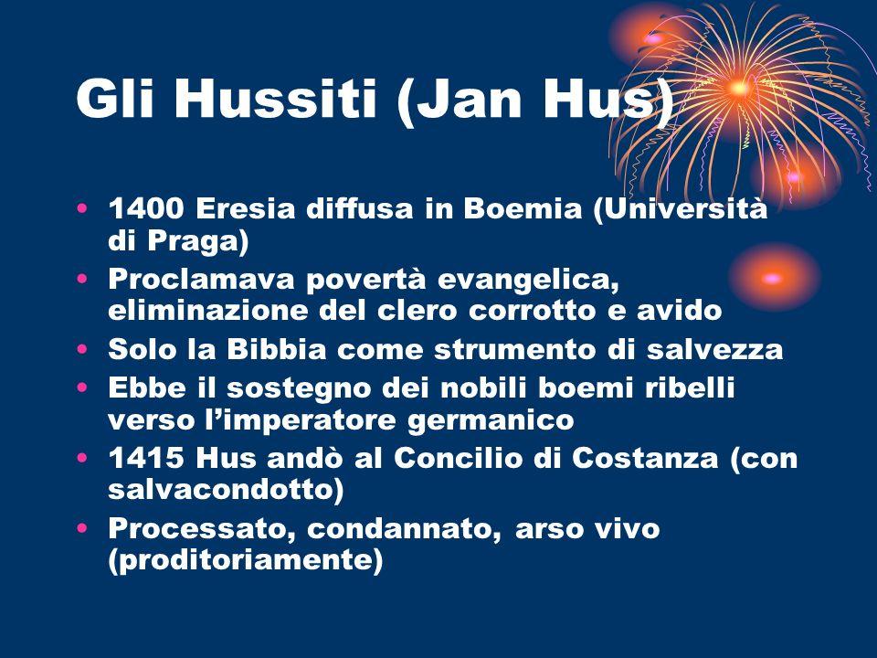 Gli Hussiti (Jan Hus) 1400 Eresia diffusa in Boemia (Università di Praga) Proclamava povertà evangelica, eliminazione del clero corrotto e avido.