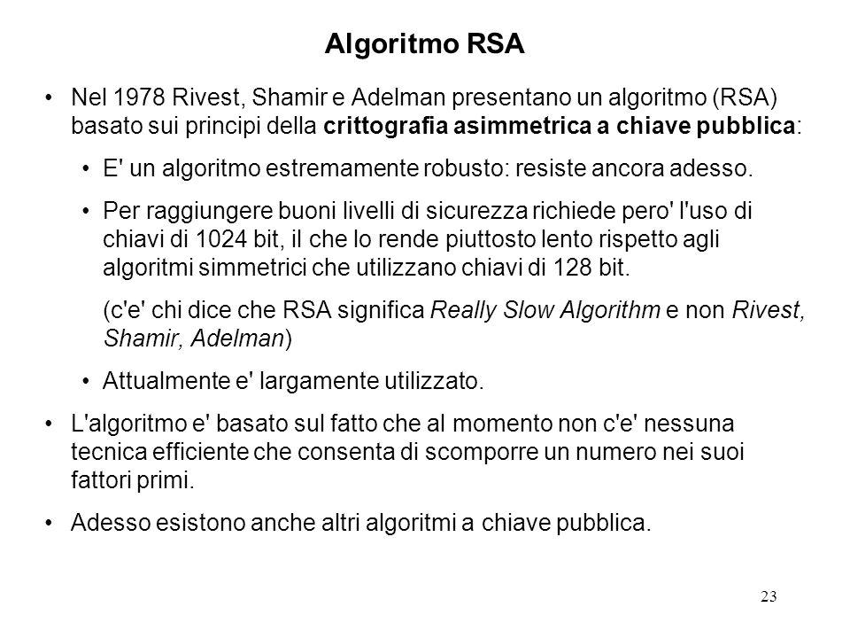 Algoritmo RSA Nel 1978 Rivest, Shamir e Adelman presentano un algoritmo (RSA) basato sui principi della crittografia asimmetrica a chiave pubblica: