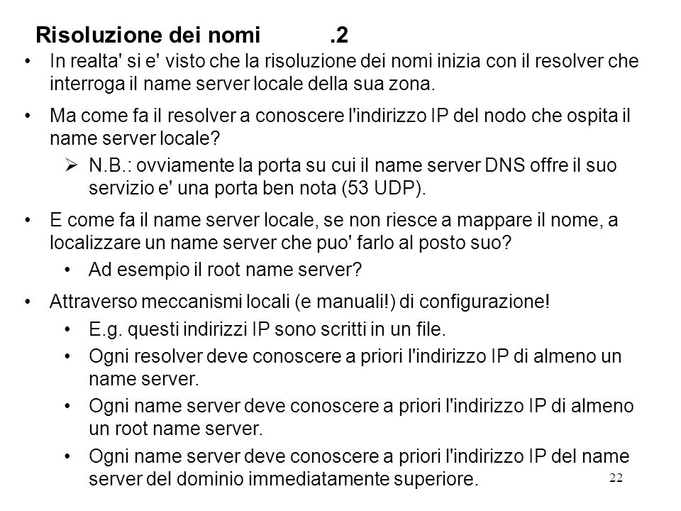 Risoluzione dei nomi .2 In realta si e visto che la risoluzione dei nomi inizia con il resolver che interroga il name server locale della sua zona.