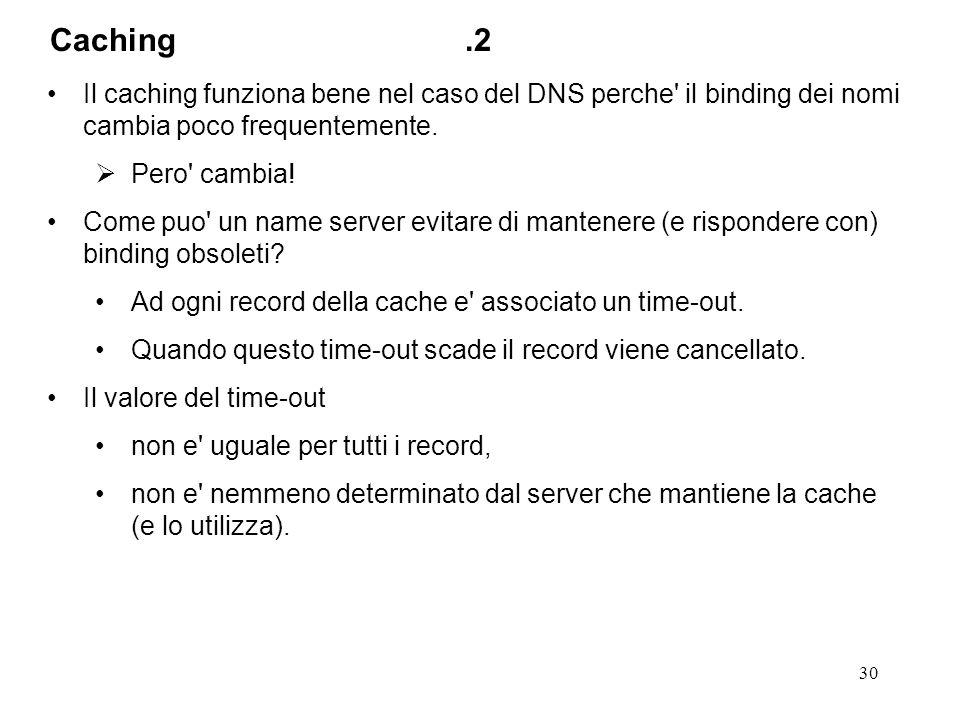 Caching .2 Il caching funziona bene nel caso del DNS perche il binding dei nomi cambia poco frequentemente.
