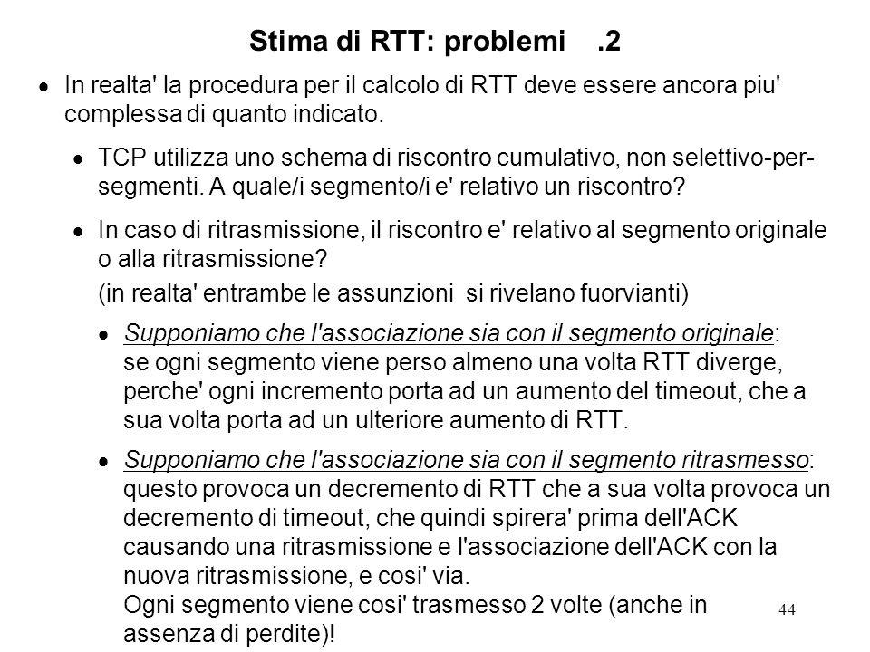 Stima di RTT: problemi .2 In realta la procedura per il calcolo di RTT deve essere ancora piu complessa di quanto indicato.
