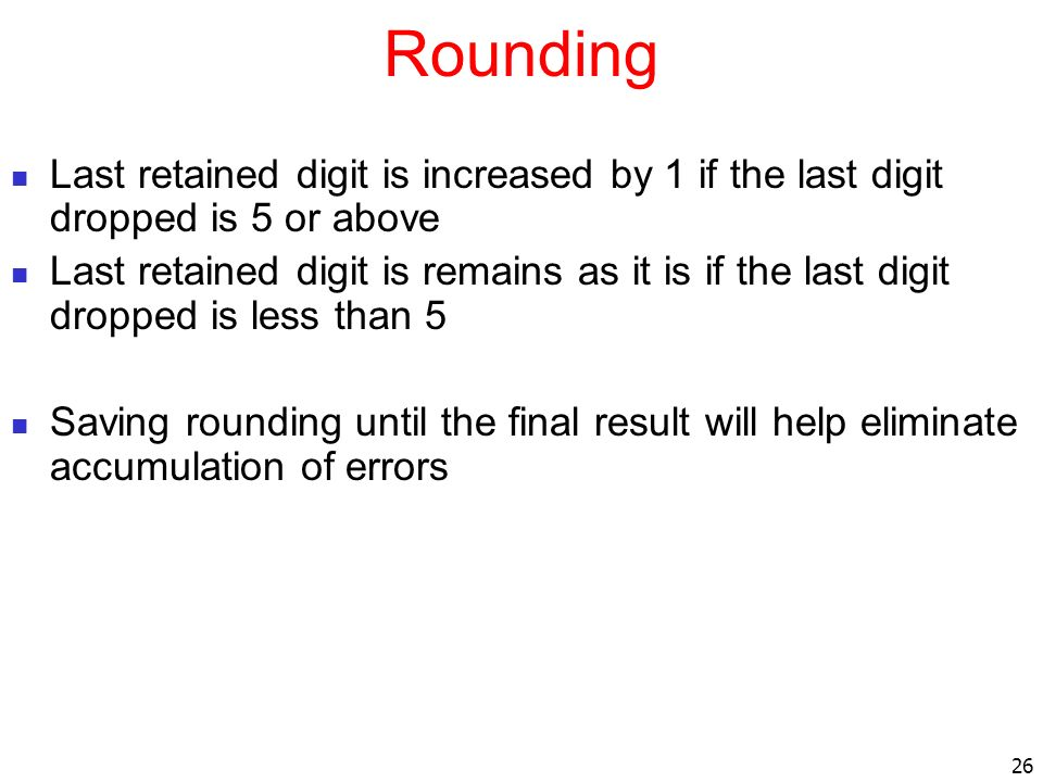 Rounding Last retained digit is increased by 1 if the last digit dropped is 5 or above.