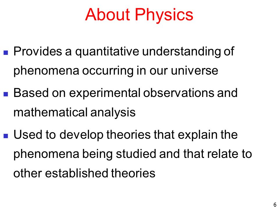 About Physics Provides a quantitative understanding of phenomena occurring in our universe.