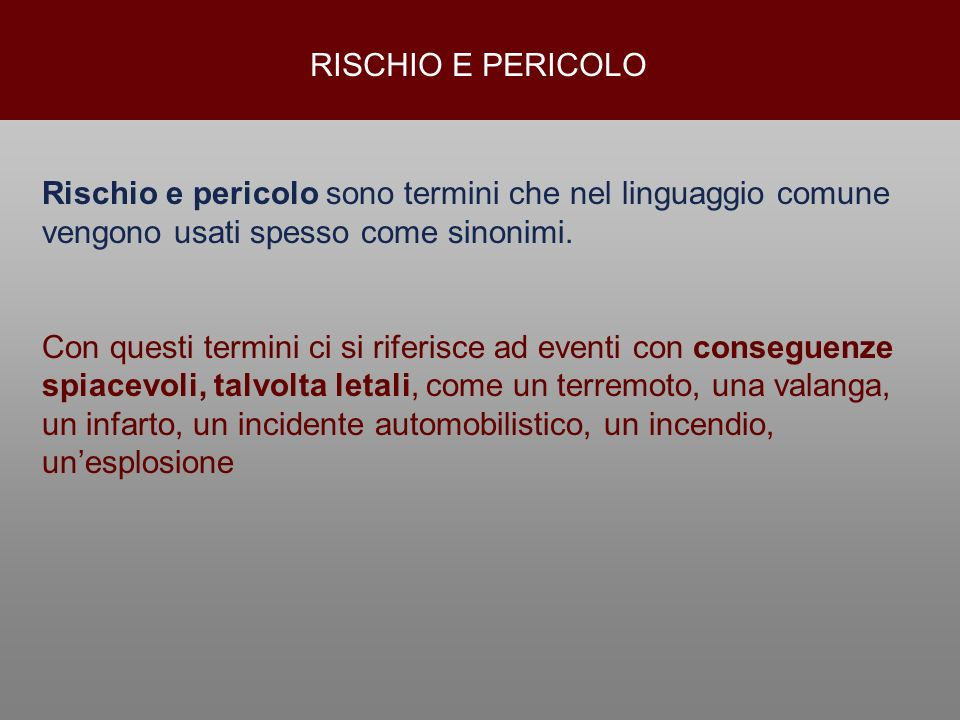 RISCHIO E PERICOLO Rischio e pericolo sono termini che nel linguaggio comune vengono usati spesso come sinonimi.