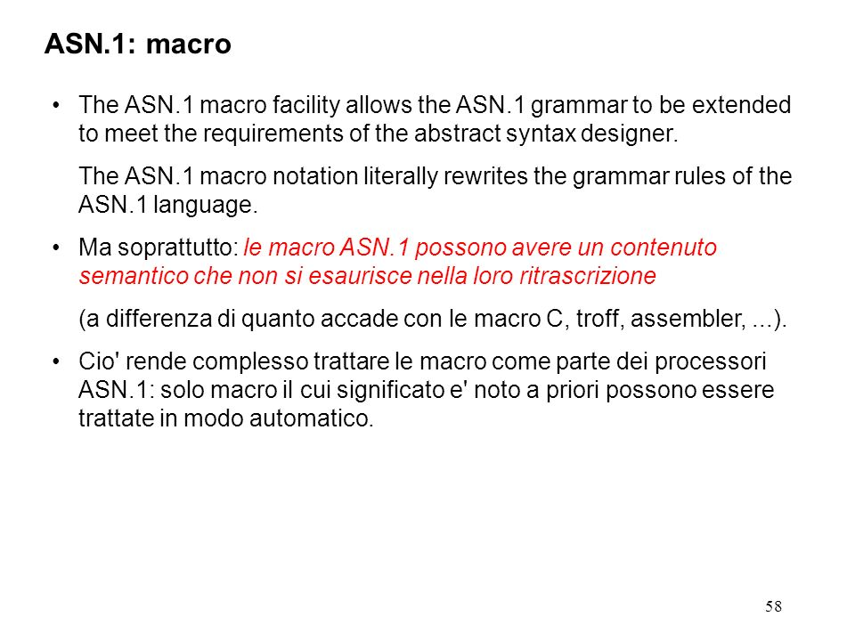ASN.1: macro The ASN.1 macro facility allows the ASN.1 grammar to be extended to meet the requirements of the abstract syntax designer.