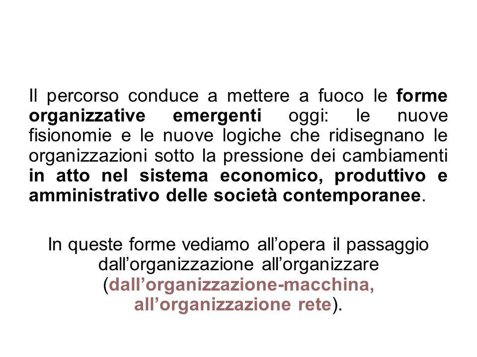Il percorso conduce a mettere a fuoco le forme organizzative emergenti oggi: le nuove fisionomie e le nuove logiche che ridisegnano le organizzazioni sotto la pressione dei cambiamenti in atto nel sistema economico, produttivo e amministrativo delle società contemporanee.