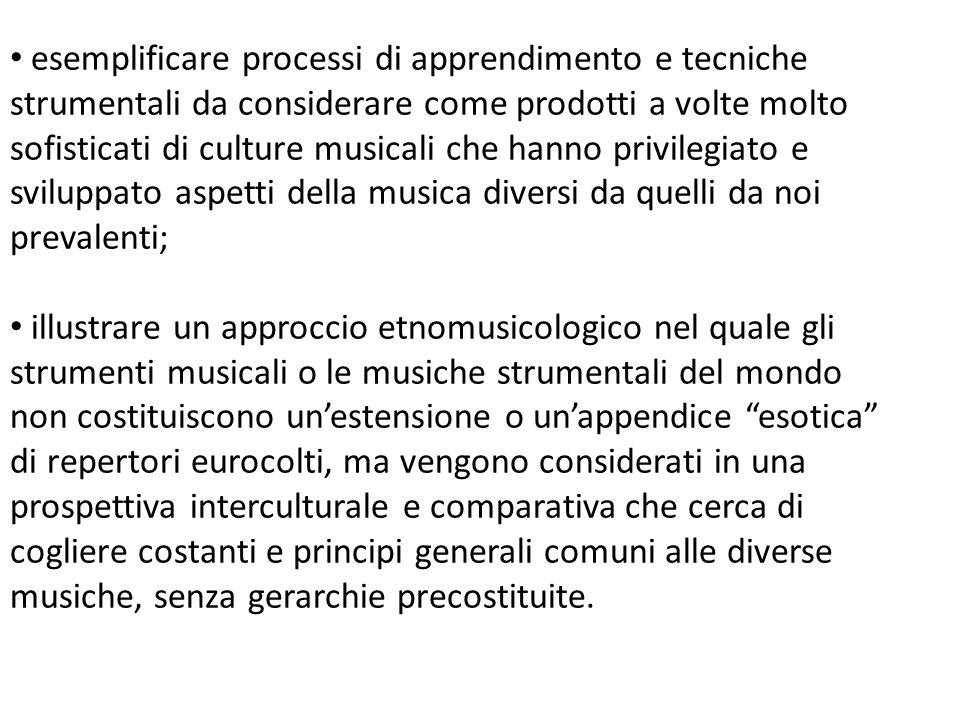 esemplificare processi di apprendimento e tecniche strumentali da considerare come prodotti a volte molto sofisticati di culture musicali che hanno privilegiato e sviluppato aspetti della musica diversi da quelli da noi prevalenti;