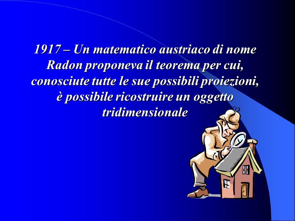 1917 – Un matematico austriaco di nome Radon proponeva il teorema per cui, conosciute tutte le sue possibili proiezioni, è possibile ricostruire un oggetto tridimensionale