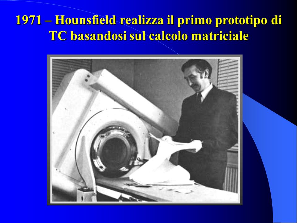 1971 – Hounsfield realizza il primo prototipo di TC basandosi sul calcolo matriciale