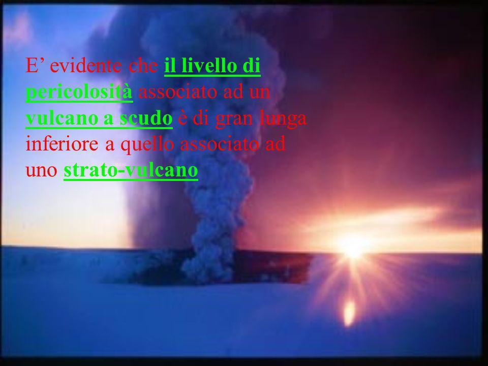 E' evidente che il livello di pericolosità associato ad un vulcano a scudo è di gran lunga inferiore a quello associato ad uno strato-vulcano
