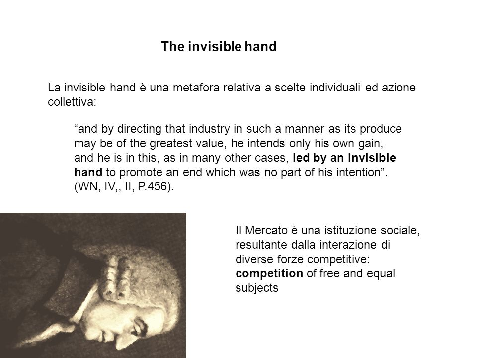 The invisible hand La invisible hand è una metafora relativa a scelte individuali ed azione collettiva: