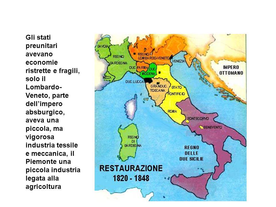 Gli stati preunitari avevano economie ristrette e fragili, solo il Lombardo-Veneto, parte dell'impero absburgico, aveva una piccola, ma vigorosa industria tessile e meccanica, il Piemonte una piccola industria legata alla agricoltura